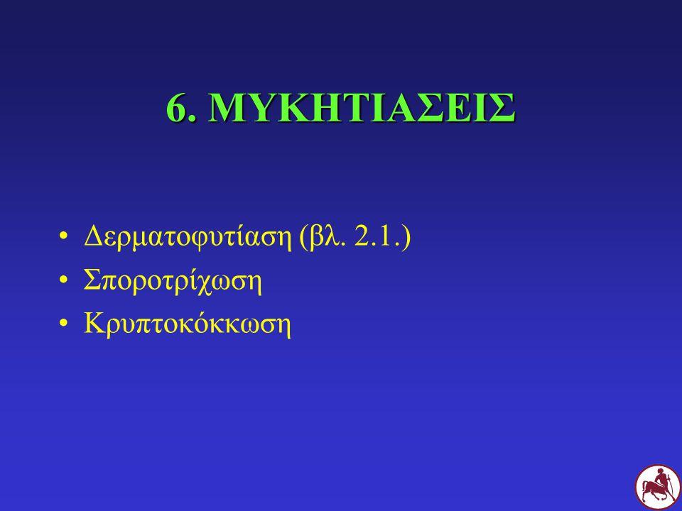 6. ΜΥΚΗΤΙΑΣΕΙΣ Δερματοφυτίαση (βλ. 2.1.) Σποροτρίχωση Κρυπτοκόκκωση