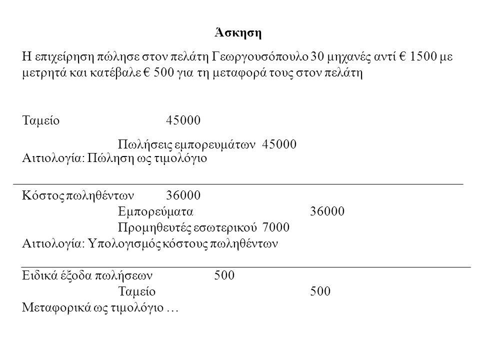 Άσκηση Η επιχείρηση πώλησε στον πελάτη Γεωργουσόπουλο 30 μηχανές αντί € 1500 με μετρητά και κατέβαλε € 500 για τη μεταφορά τους στον πελάτη.