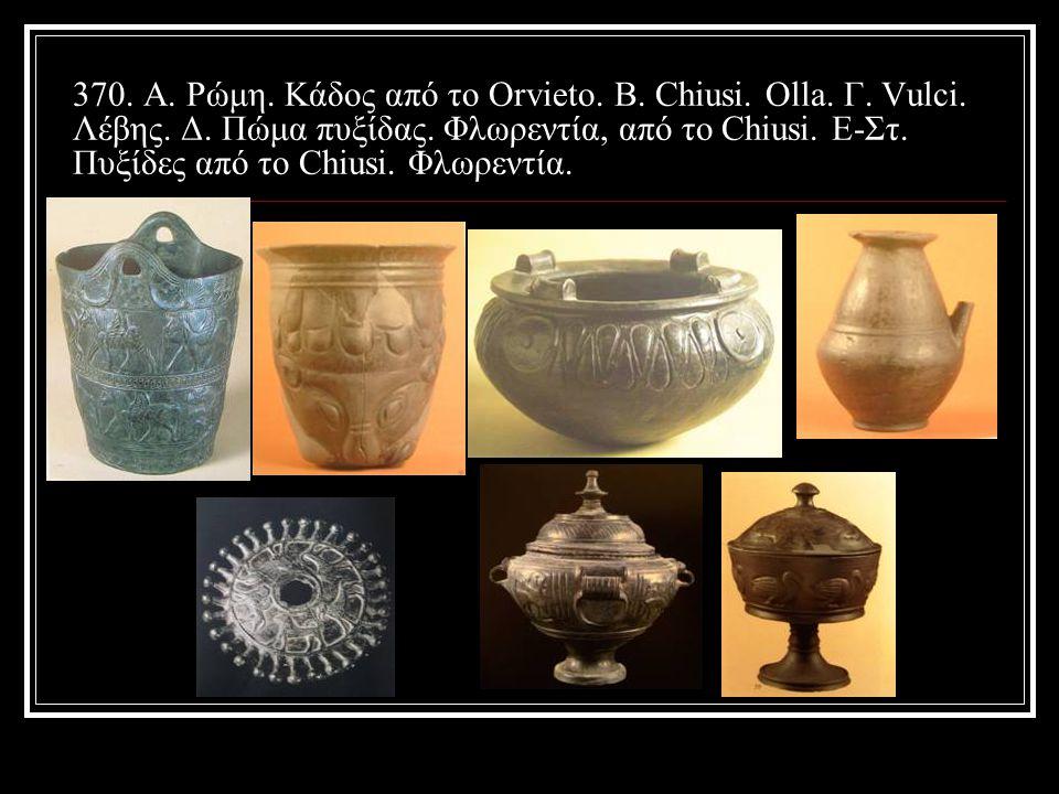 370. Α. Ρώμη. Κάδος από το Orvieto. Β. Chiusi.