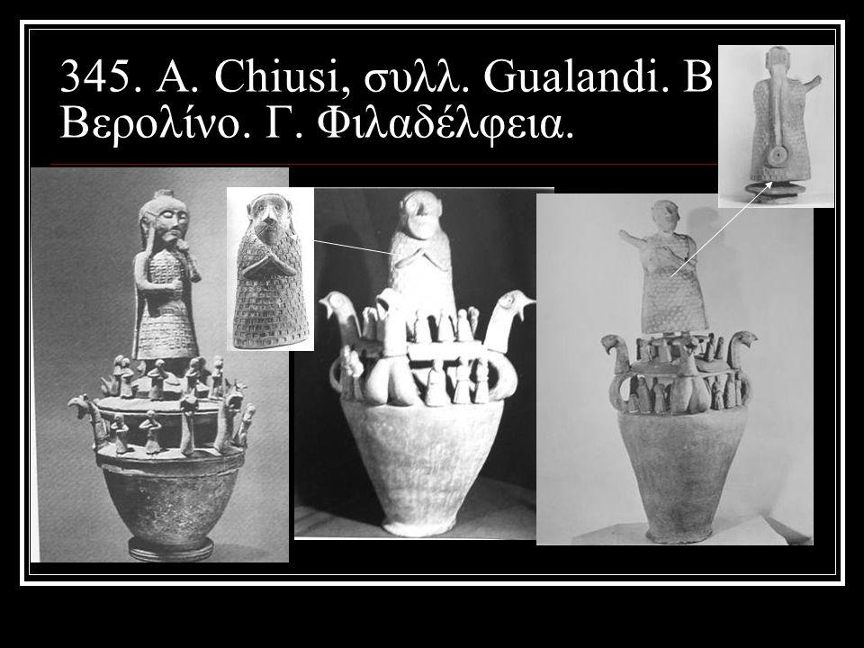 345. Α. Chiusi, συλλ. Gualandi. B. Βερολίνο. Γ. Φιλαδέλφεια.
