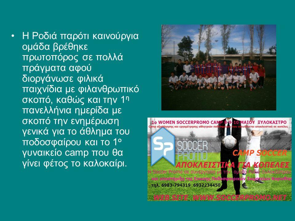 Η Ροδιά παρότι καινούργια ομάδα βρέθηκε πρωτοπόρος σε πολλά πράγματα αφού διοργάνωσε φιλικά παιχνίδια με φιλανθρωπικό σκοπό, καθώς και την 1η πανελλήνια ημερίδα με σκοπό την ενημέρωση γενικά για το άθλημα του ποδοσφαίρου και το 1ο γυναικείο camp που θα γίνει φέτος το καλοκαίρι.