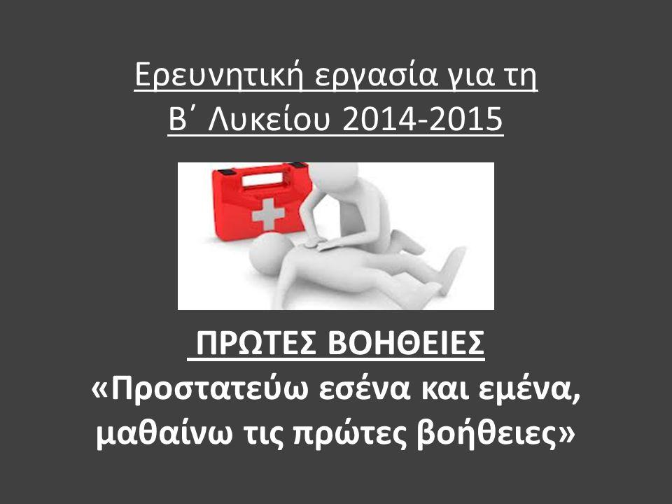 Ερευνητική εργασία για τη Β΄ Λυκείου 2014-2015 ΠΡΩΤΕΣ ΒΟΗΘΕΙΕΣ «Προστατεύω εσένα και εμένα, μαθαίνω τις πρώτες βοήθειες»