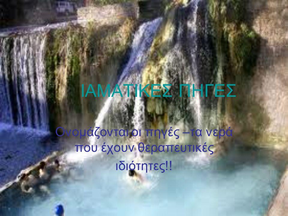 Ονομάζονται οι πηγές –τα νερά που έχουν θεραπευτικές ιδιότητες!!
