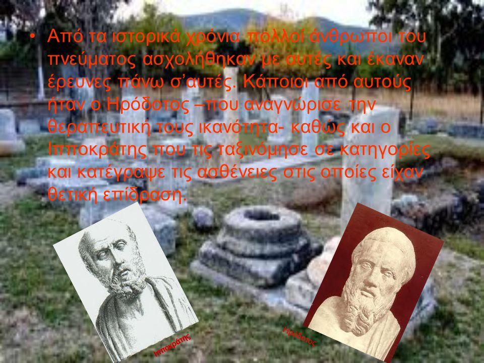 Από τα ιστορικά χρόνια πολλοί άνθρωποι του πνεύματος ασχολήθηκαν με αυτές και έκαναν έρευνες πάνω σ'αυτές. Κάποιοι από αυτούς ήταν ο Ηρόδοτος –που αναγνώρισε την θεραπευτική τους ικανότητα- καθώς και ο Ιπποκράτης που τις ταξινόμησε σε κατηγορίες και κατέγραψε τις ασθένειες στις οποίες είχαν θετική επίδραση.