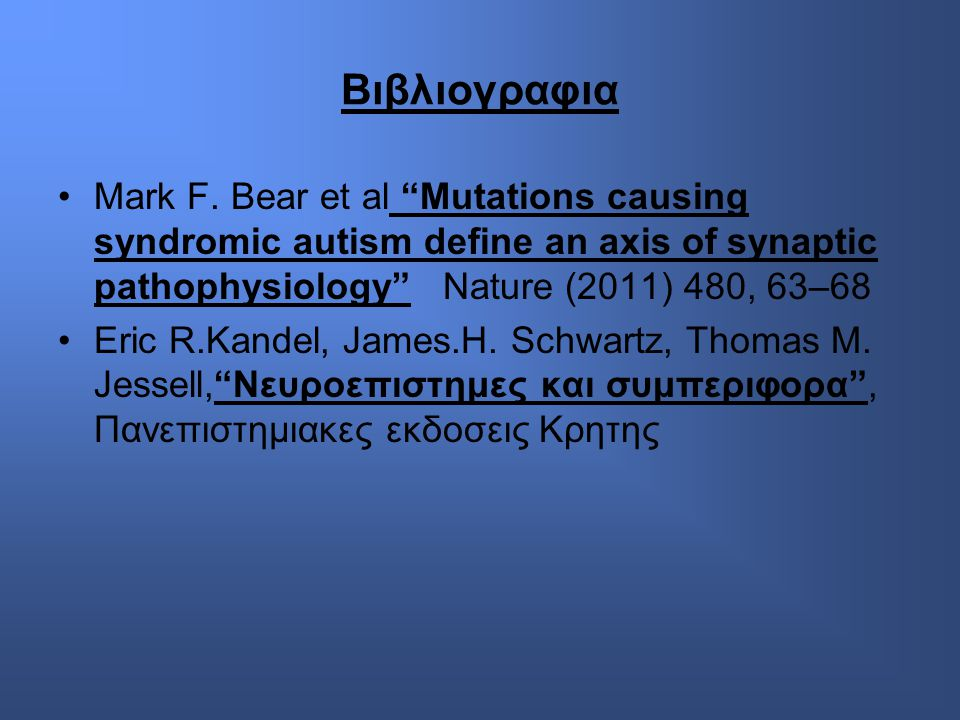 Βιβλιογραφια Mark F. Bear et al Mutations causing syndromic autism define an axis of synaptic pathophysiology Nature (2011) 480, 63–68.