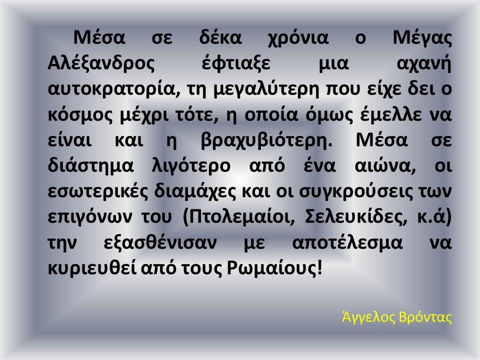 Μέσα σε δέκα χρόνια ο Μέγας Αλέξανδρος έφτιαξε μια αχανή αυτοκρατορία, τη μεγαλύτερη που είχε δει ο κόσμος μέχρι τότε, η οποία όμως έμελλε να είναι και η βραχυβιότερη. Μέσα σε διάστημα λιγότερο από ένα αιώνα, οι εσωτερικές διαμάχες και οι συγκρούσεις των επιγόνων του (Πτολεμαίοι, Σελευκίδες, κ.ά) την εξασθένισαν με αποτέλεσμα να κυριευθεί από τους Ρωμαίους!