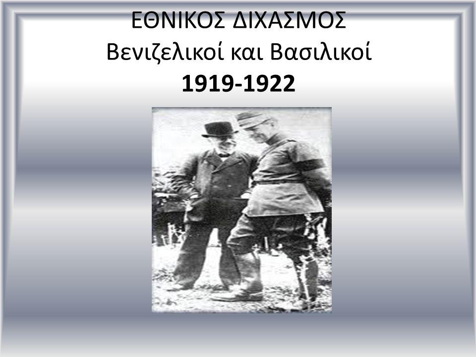 ΕΘΝΙΚΟΣ ΔΙΧΑΣΜΟΣ Βενιζελικοί και Βασιλικοί 1919-1922
