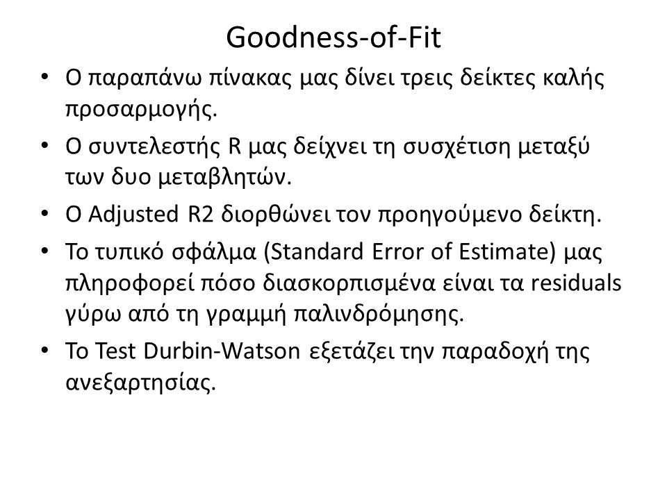 Goodness-of-Fit Ο παραπάνω πίνακας μας δίνει τρεις δείκτες καλής προσαρμογής. Ο συντελεστής R μας δείχνει τη συσχέτιση μεταξύ των δυο μεταβλητών.