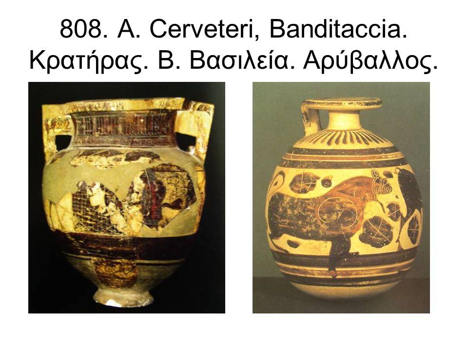 808. Α. Cerveteri, Banditaccia. Κρατήρας. Β. Βασιλεία. Αρύβαλλος.