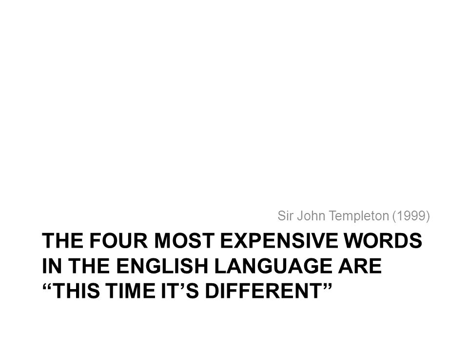 Sir John Templeton (1999) The four most expensive words in the English language are This time it's different