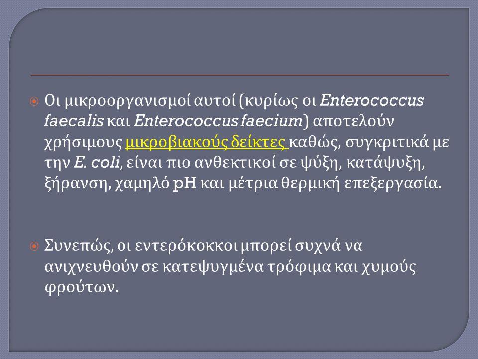 Οι μικροοργανισμοί αυτοί (κυρίως οι Enterococcus faecalis και Enterococcus faecium) αποτελούν χρήσιμους μικροβιακούς δείκτες καθώς, συγκριτικά με την E. coli, είναι πιο ανθεκτικοί σε ψύξη, κατάψυξη, ξήρανση, χαμηλό pH και μέτρια θερμική επεξεργασία.