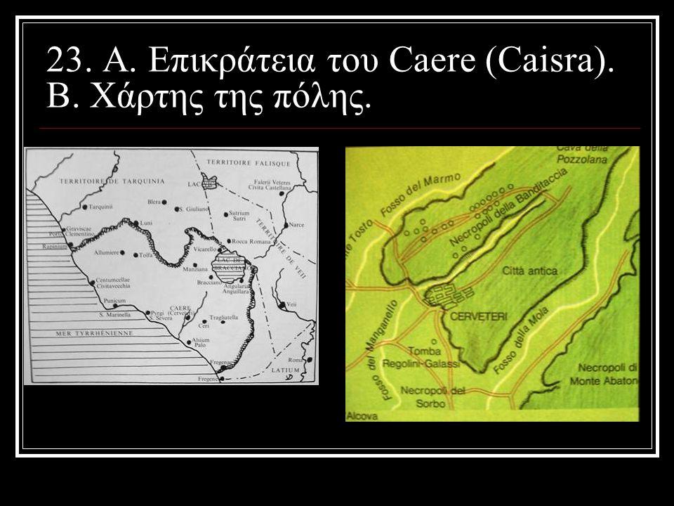 23. Α. Επικράτεια του Caere (Caisra). Β. Χάρτης της πόλης.
