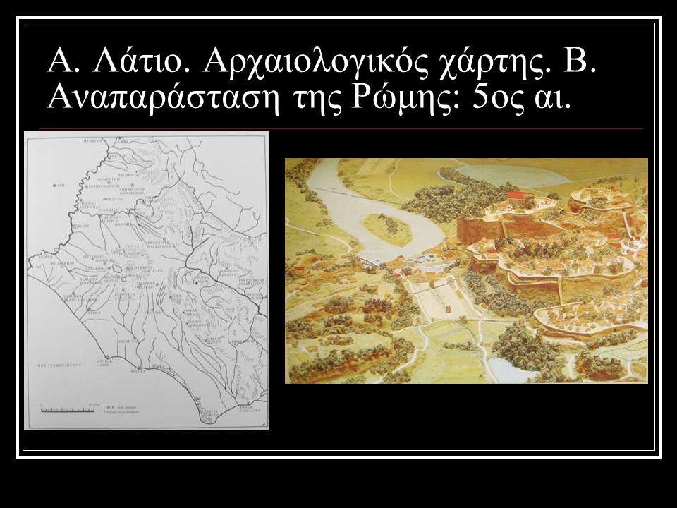 A. Λάτιο. Αρχαιολογικός χάρτης. B. Αναπαράσταση της Ρώμης: 5ος αι.