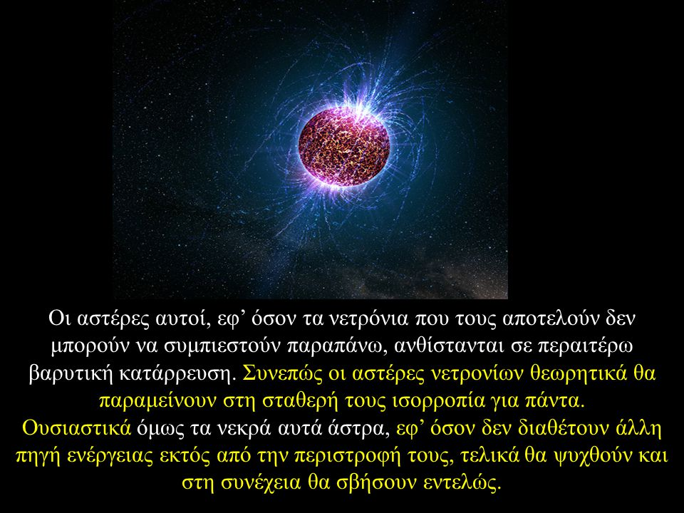Oι αστέρες αυτοί, εφ' όσον τα νετρόνια που τους αποτελούν δεν μπορούν να συμπιεστούν παραπάνω, ανθίστανται σε περαιτέρω βαρυτική κατάρρευση. Συνεπώς οι αστέρες νετρονίων θεωρητικά θα παραμείνουν στη σταθερή τους ισορροπία για πάντα.