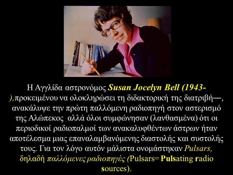 Η Aγγλίδα αστρονόμος Susan Jocelyn Bell (1943-),προκειμένου να ολοκληρώσει τη διδακτορική της διατριβή―, ανακάλυψε την πρώτη παλλόμενη ραδιοπηγή στον αστερισμό της Aλώπεκος αλλά όλοι συμφώνησαν (λανθασμένα) ότι οι περιοδικοί ραδιοπαλμοί των ανακαλυφθέντων άστρων ήταν αποτέλεσμα μιας επαναλαμβανόμενης διαστολής και συστολής τους.