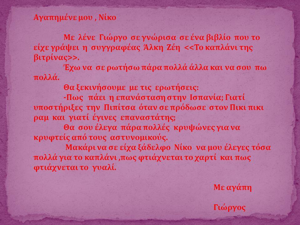 Αγαπημένε μου , Νίκο Με λένε Γιώργο σε γνώρισα σε ένα βιβλίο που το είχε γράψει η συγγραφέας Άλκη Ζέη <<Το καπλάνι της βιτρίνας>>.