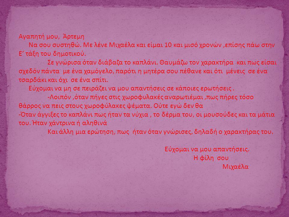 Αγαπητή μου, Άρτεμη Να σου συστηθώ. Με λένε Μιχαέλα και είμαι 10 και μισό χρονών ,επίσης πάω στην Ε' τάξη του δημοτικού.