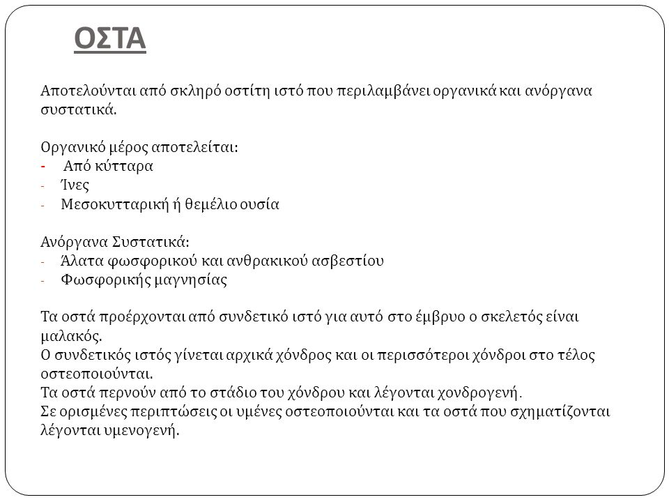 ΟΣΤΑ Αποτελούνται από σκληρό οστίτη ιστό που περιλαμβάνει οργανικά και ανόργανα. συστατικά. Οργανικό μέρος αποτελείται: