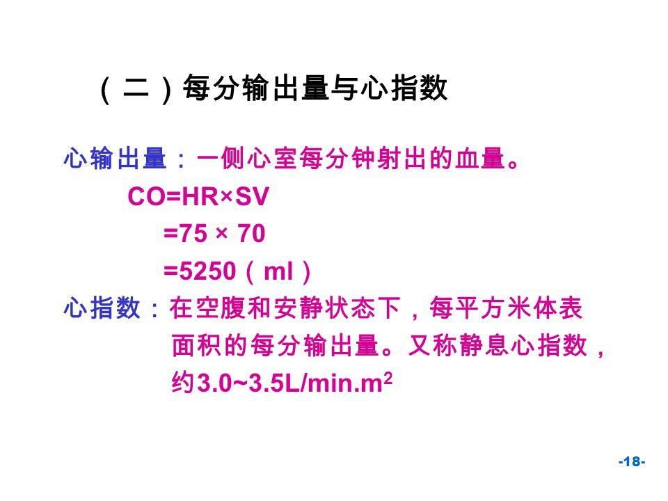 (二)每分输出量与心指数 心输出量:一侧心室每分钟射出的血量。 CO=HR×SV =75 × 70 =5250(ml)