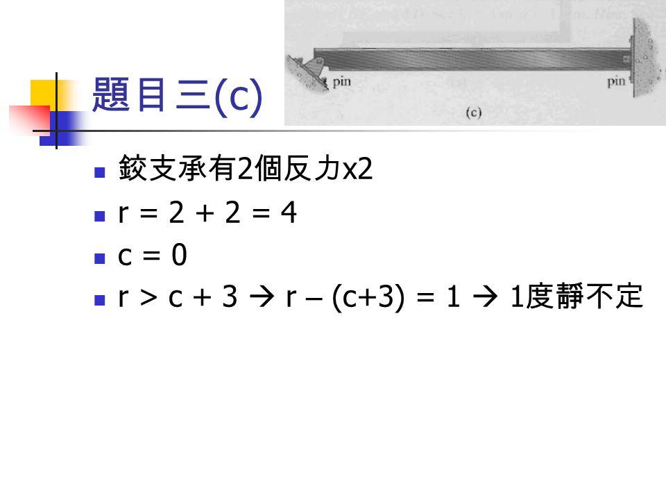 題目三(c) 鉸支承有2個反力x2 r = 2 + 2 = 4 c = 0