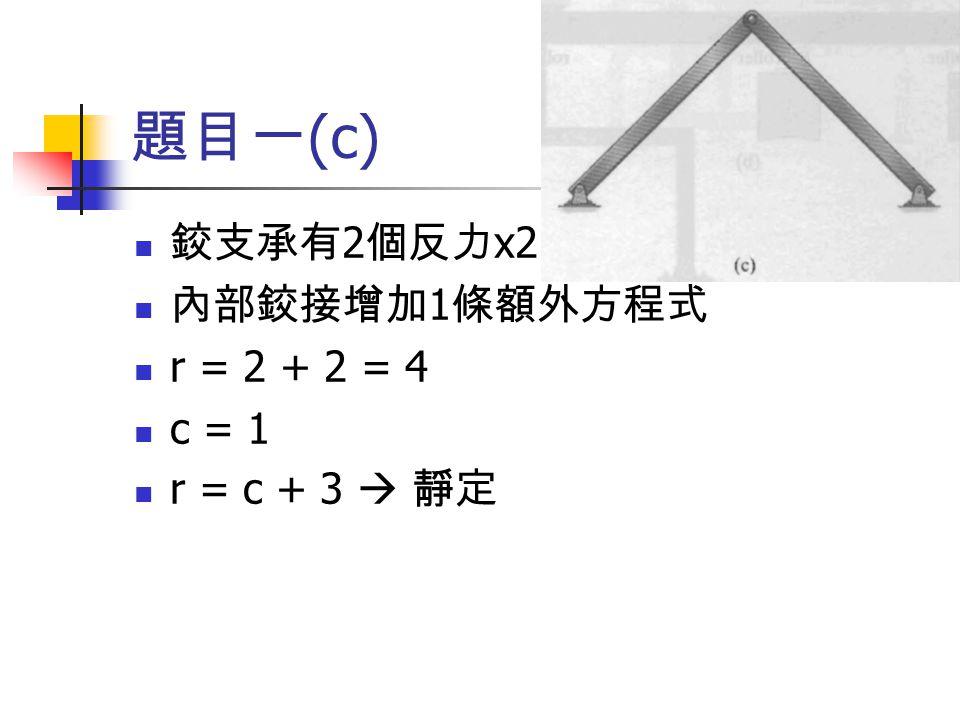 題目一(c) 鉸支承有2個反力x2 內部鉸接增加1條額外方程式 r = 2 + 2 = 4 c = 1 r = c + 3  靜定