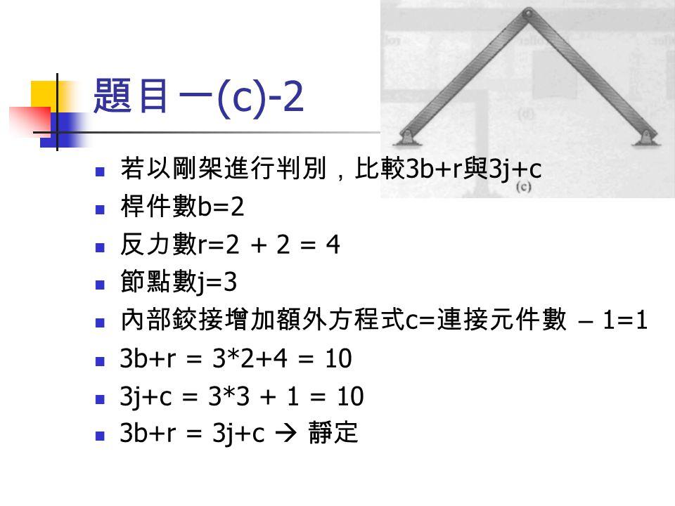 題目一(c)-2 若以剛架進行判別,比較3b+r與3j+c 桿件數b=2 反力數r=2 + 2 = 4 節點數j=3