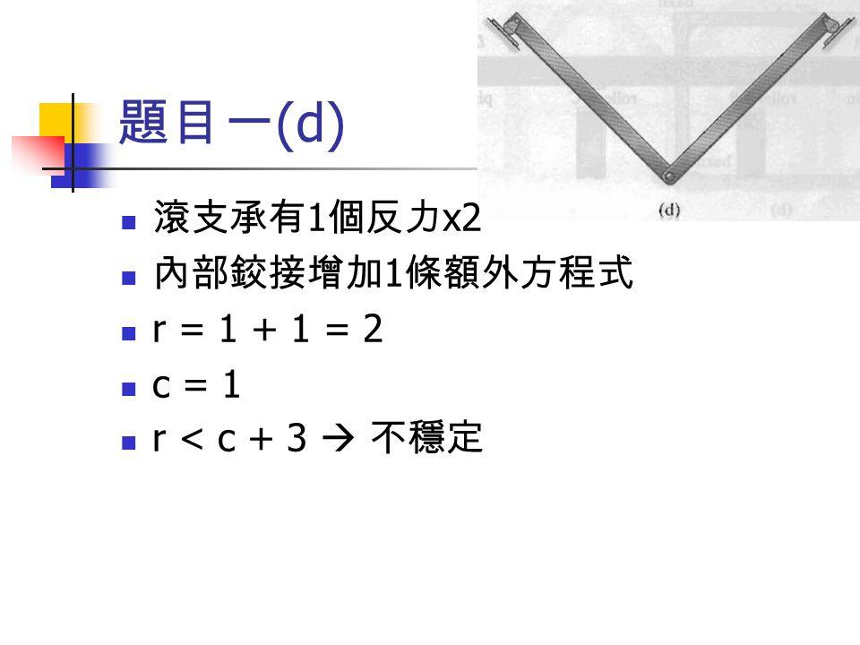 題目一(d) 滾支承有1個反力x2 內部鉸接增加1條額外方程式 r = 1 + 1 = 2 c = 1 r < c + 3  不穩定