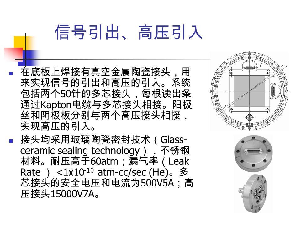信号引出、高压引入 在底板上焊接有真空金属陶瓷接头,用来实现信号的引出和高压的引入。系统包括两个50针的多芯接头,每根读出条通过Kapton电缆与多芯接头相接。阳极丝和阴极板分别与两个高压接头相接,实现高压的引入。