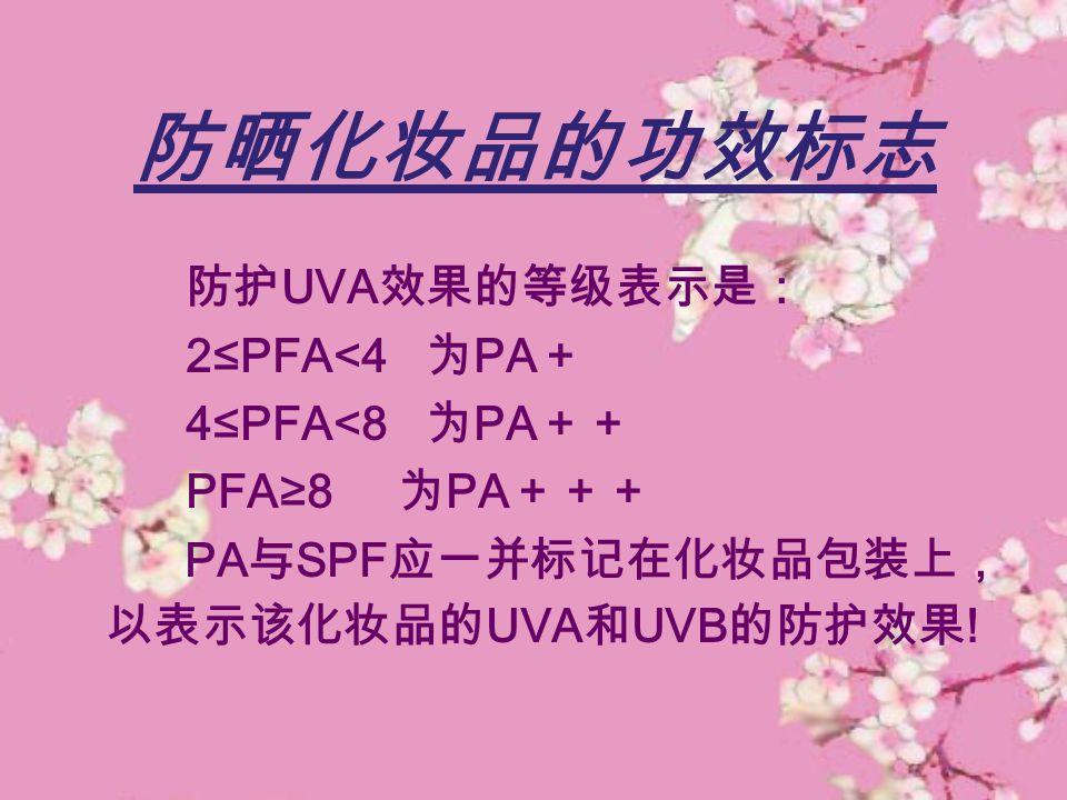 防晒化妆品的功效标志 防护UVA效果的等级表示是: 2≤PFA<4 为PA+ 4≤PFA<8 为PA++