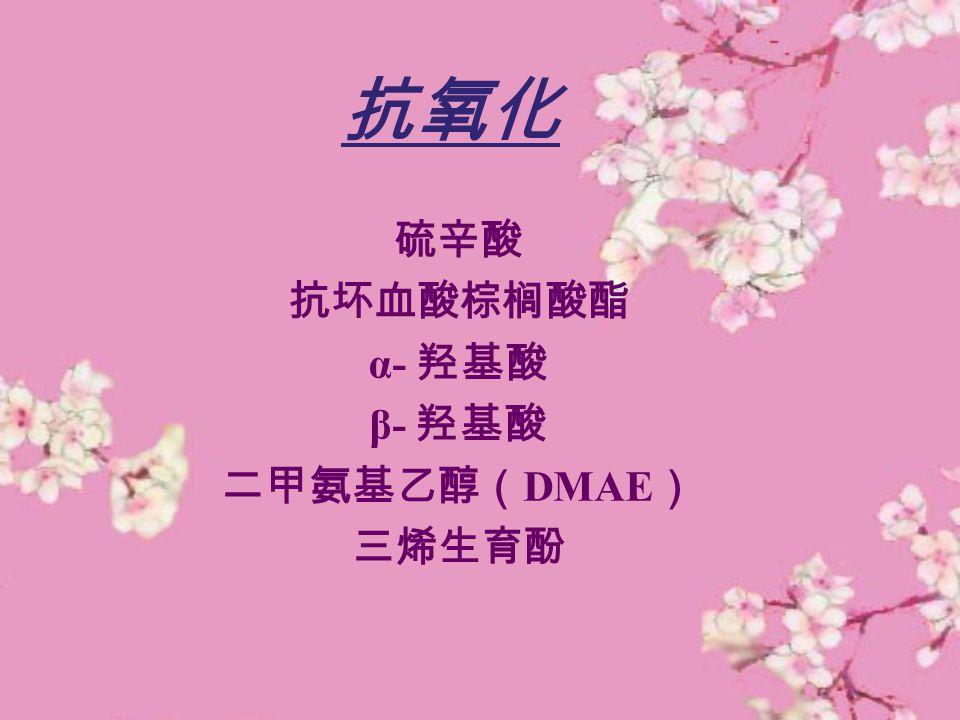 抗氧化 硫辛酸 抗坏血酸棕榈酸酯 α- 羟基酸 β- 羟基酸 二甲氨基乙醇(DMAE) 三烯生育酚