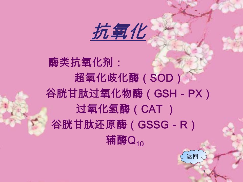 抗氧化 酶类抗氧化剂: 超氧化歧化酶(SOD) 谷胱甘肽过氧化物酶(GSH-PX) 过氧化氢酶(CAT ) 谷胱甘肽还原酶(GSSG-R)