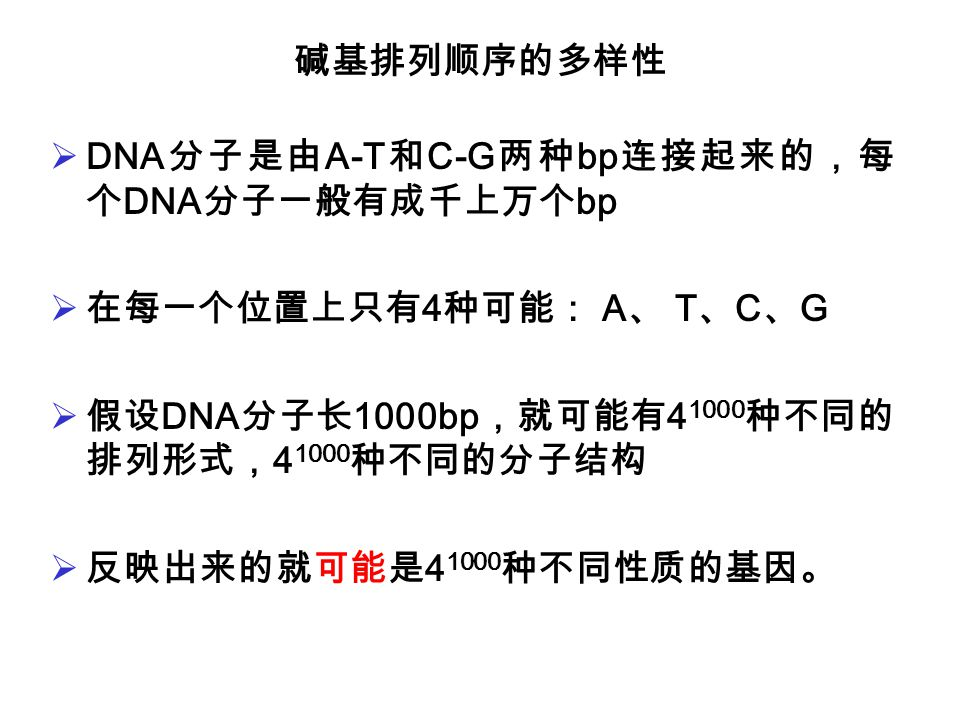 碱基排列顺序的多样性 DNA分子是由A-T和C-G两种bp连接起来的,每个DNA分子一般有成千上万个bp. 在每一个位置上只有4种可能: A、 T、C、G. 假设DNA分子长1000bp,就可能有41000种不同的排列形式,41000种不同的分子结构.