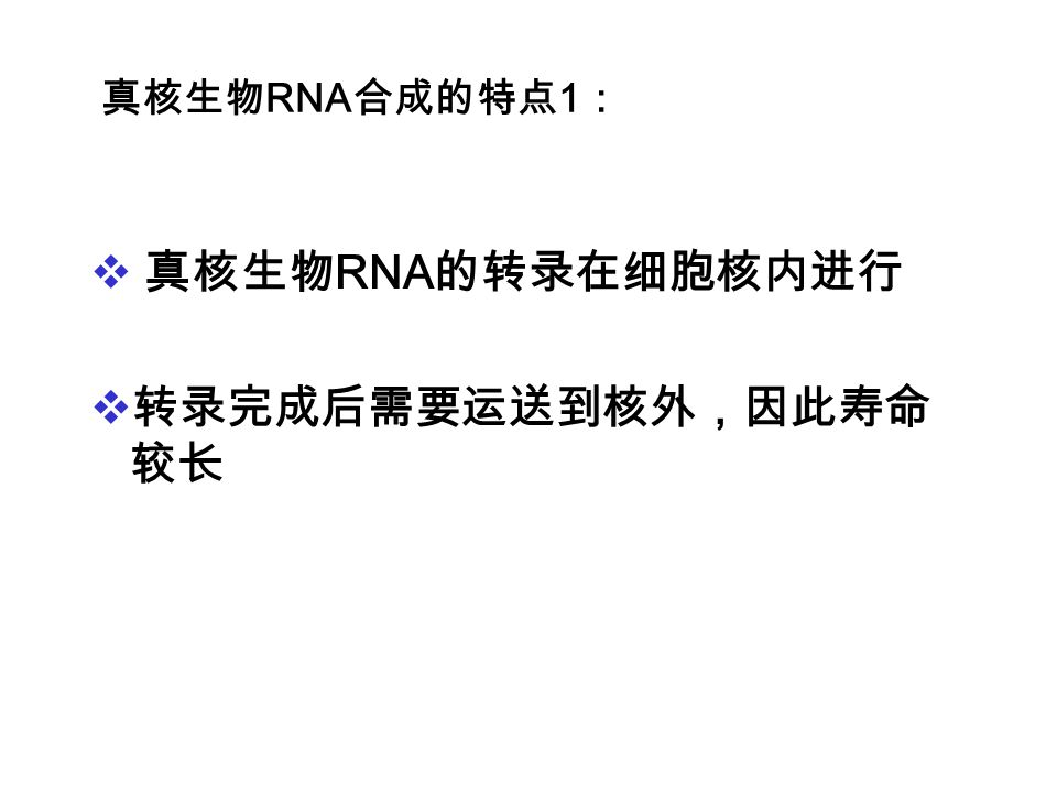 真核生物RNA合成的特点1: 真核生物RNA的转录在细胞核内进行 转录完成后需要运送到核外,因此寿命较长