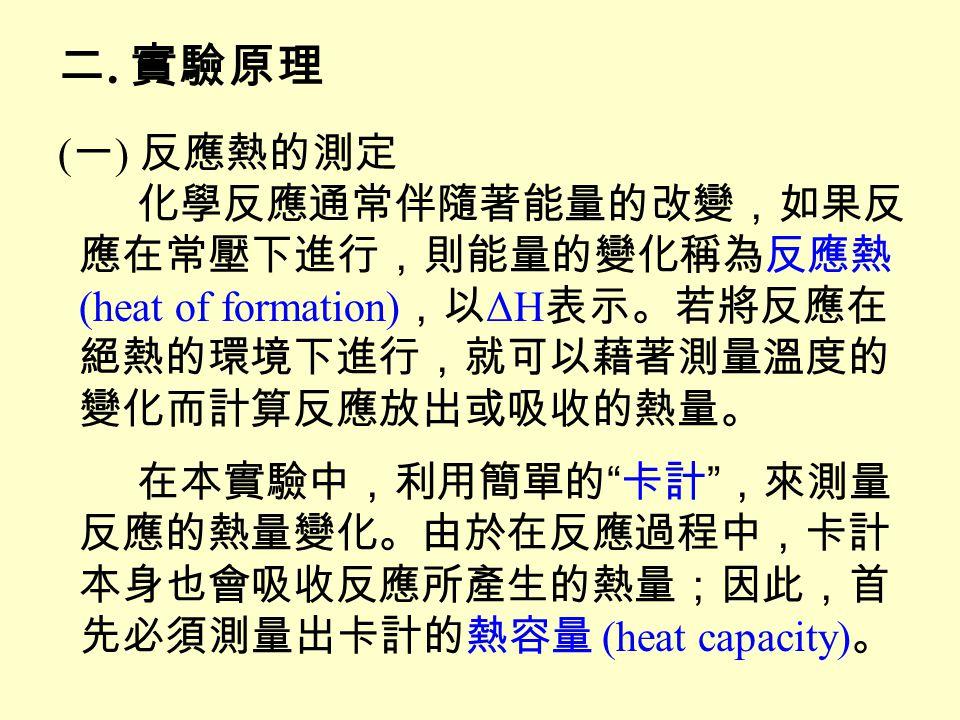 二. 實驗原理 (一) 反應熱的測定 化學反應通常伴隨著能量的改變,如果反 應在常壓下進行,則能量的變化稱為反應熱
