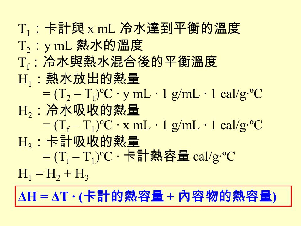 T1:卡計與 x mL 冷水達到平衡的溫度 T2:y mL 熱水的溫度. Tf:冷水與熱水混合後的平衡溫度. H1:熱水放出的熱量. = (T2 – Tf)ºC · y mL · 1 g/mL · 1 cal/g·ºC.
