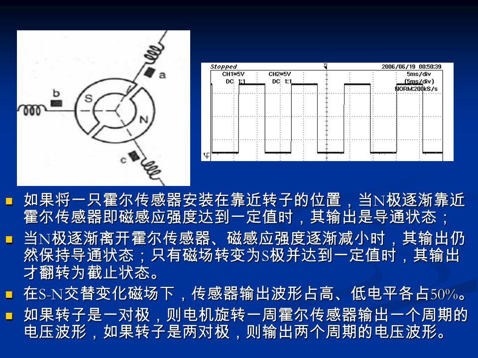 如果将一只霍尔传感器安装在靠近转子的位置,当N极逐渐靠近霍尔传感器即磁感应强度达到一定值时,其输出是导通状态;