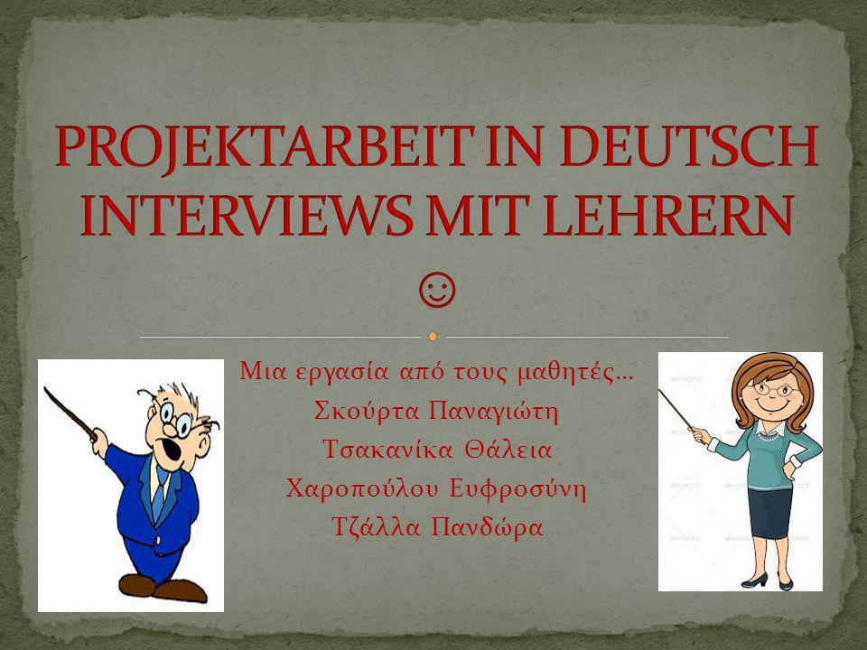 PROJEKTARBEIT IN DEUTSCH INTERVIEWS MIT LEHRERN ☺