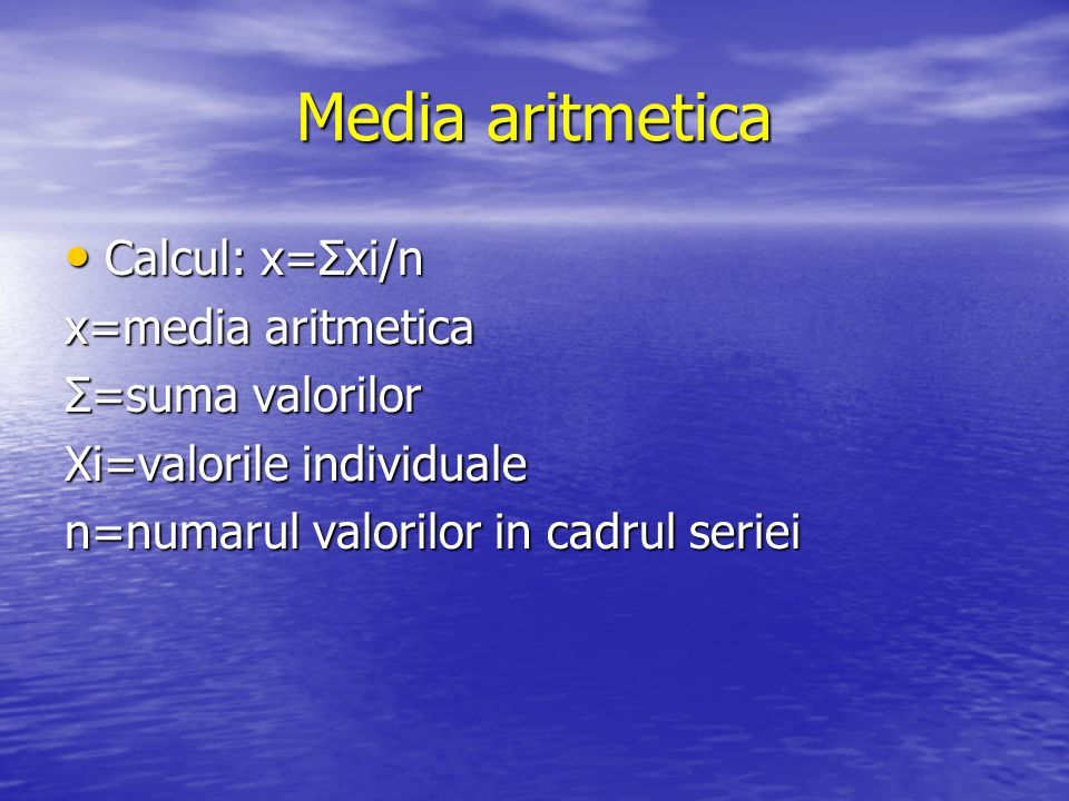 Media aritmetica Calcul: x=Σxi/n x=media aritmetica Σ=suma valorilor