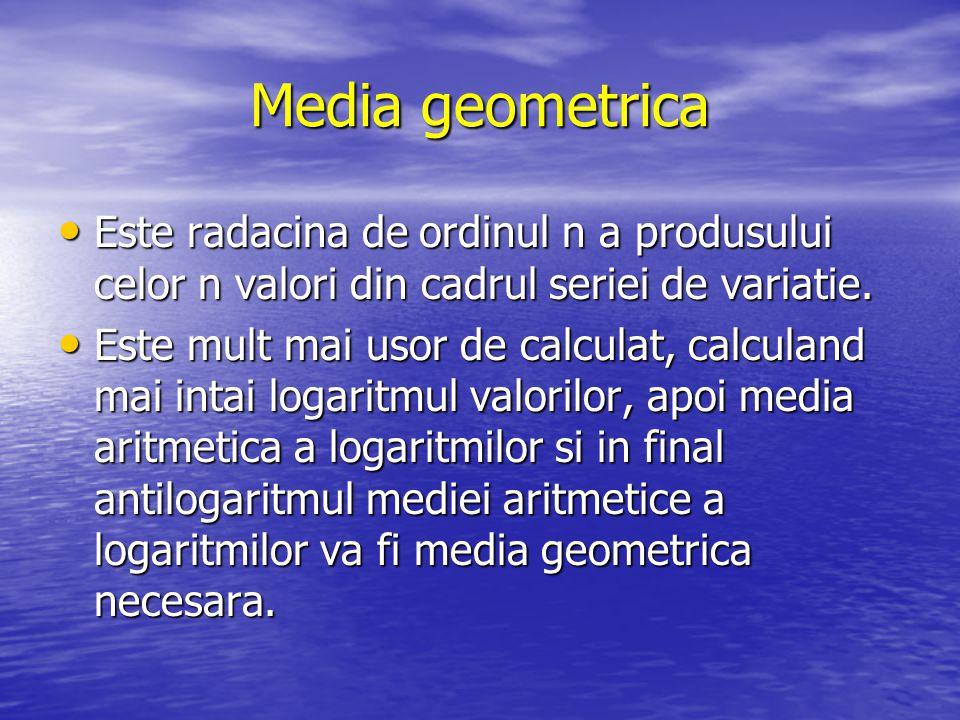 Media geometrica Este radacina de ordinul n a produsului celor n valori din cadrul seriei de variatie.