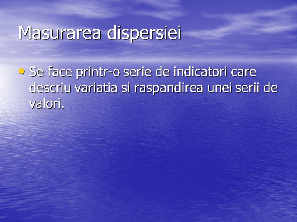 Masurarea dispersiei Se face printr-o serie de indicatori care descriu variatia si raspandirea unei serii de valori.