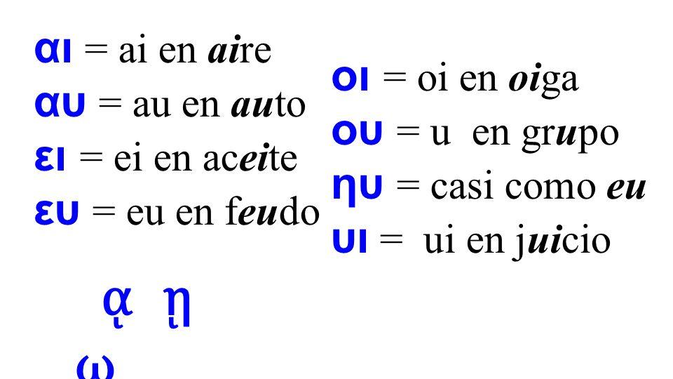 ᾳ ῃ ῳ αι = ai en aire αυ = au en auto οι = oi en oiga
