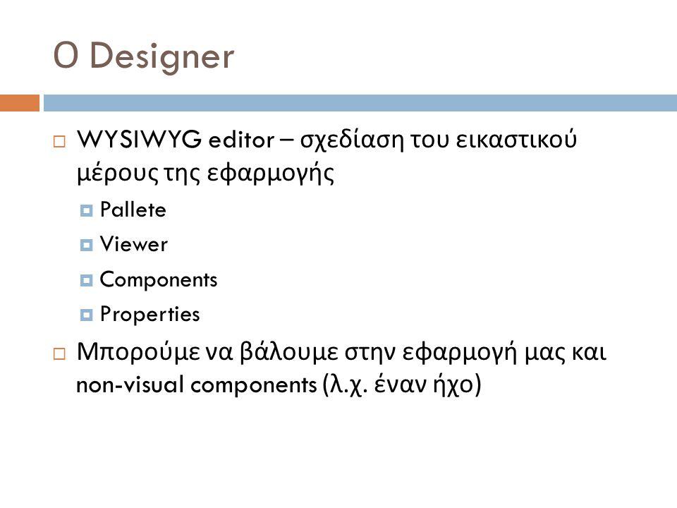 Ο Designer WYSIWYG editor – σχεδίαση του εικαστικού μέρους της εφαρμογής. Pallete. Viewer. Components.