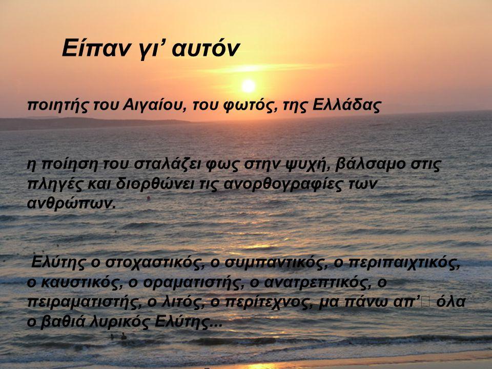 Είπαν γι' αυτόν ποιητής του Αιγαίου, του φωτός, της Ελλάδας