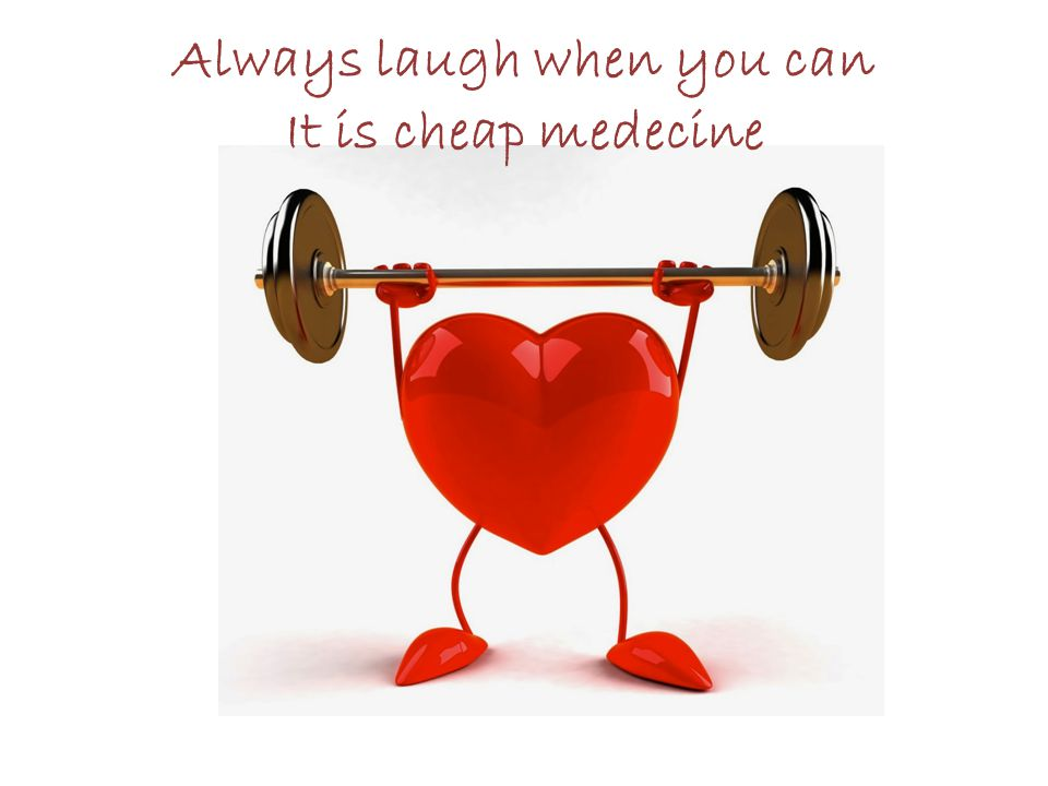 Always laugh when you can It is cheap medecine