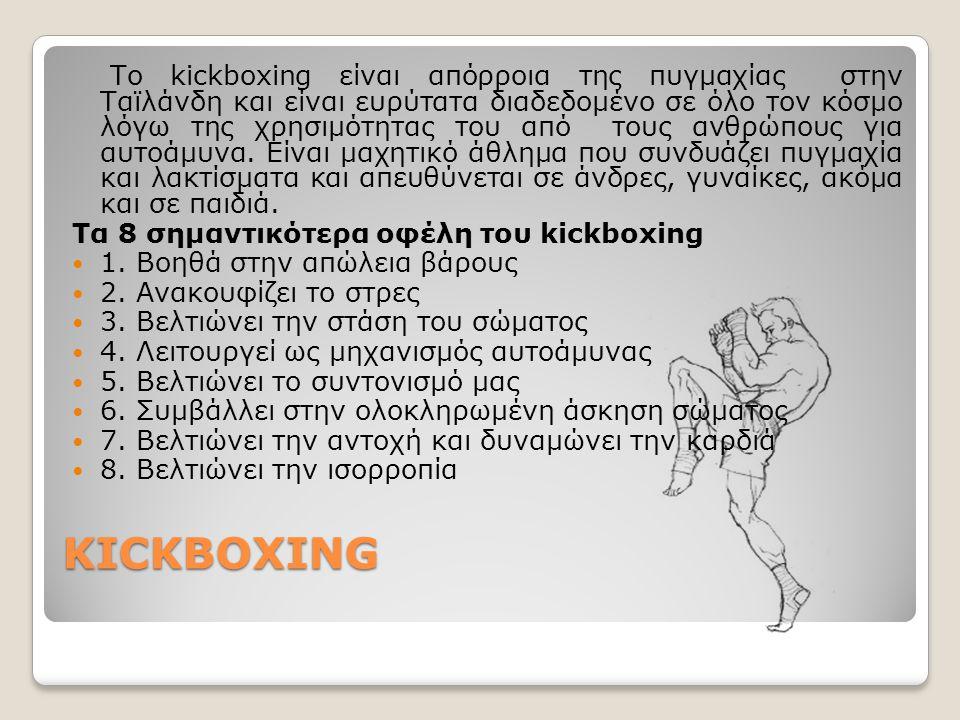 Το kickboxing είναι απόρροια της πυγμαχίας στην Ταϊλάνδη και είναι ευρύτατα διαδεδομένο σε όλο τον κόσμο λόγω της χρησιμότητας του από τους ανθρώπους για αυτοάμυνα. Είναι μαχητικό άθλημα που συνδυάζει πυγμαχία και λακτίσματα και απευθύνεται σε άνδρες, γυναίκες, ακόμα και σε παιδιά.