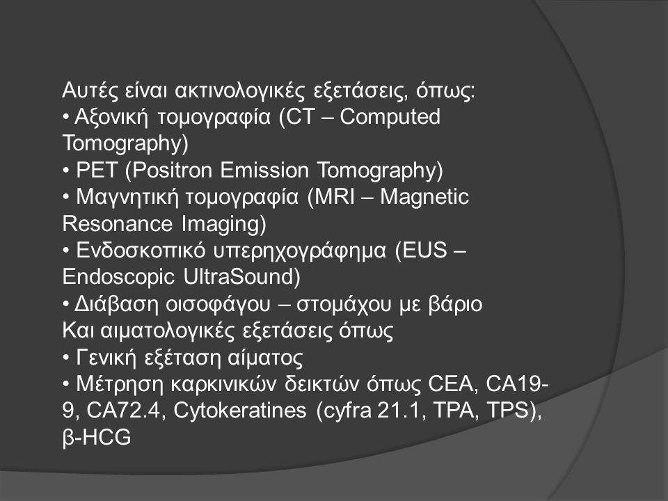Αυτές είναι ακτινολογικές εξετάσεις, όπως: • Αξονική τομογραφία (CT – Computed Tomography) • PET (Positron Emission Tomography) • Μαγνητική τομογραφία (MRI – Magnetic Resonance Imaging) • Ενδοσκοπικό υπερηχογράφημα (EUS – Endoscopic UltraSound) • Διάβαση οισοφάγου – στομάχου με βάριο Και αιματολογικές εξετάσεις όπως • Γενική εξέταση αίματος • Μέτρηση καρκινικών δεικτών όπως CEA, CA19-9, CA72.4, Cytokeratines (cyfra 21.1, TPA, TPS), β-HCG