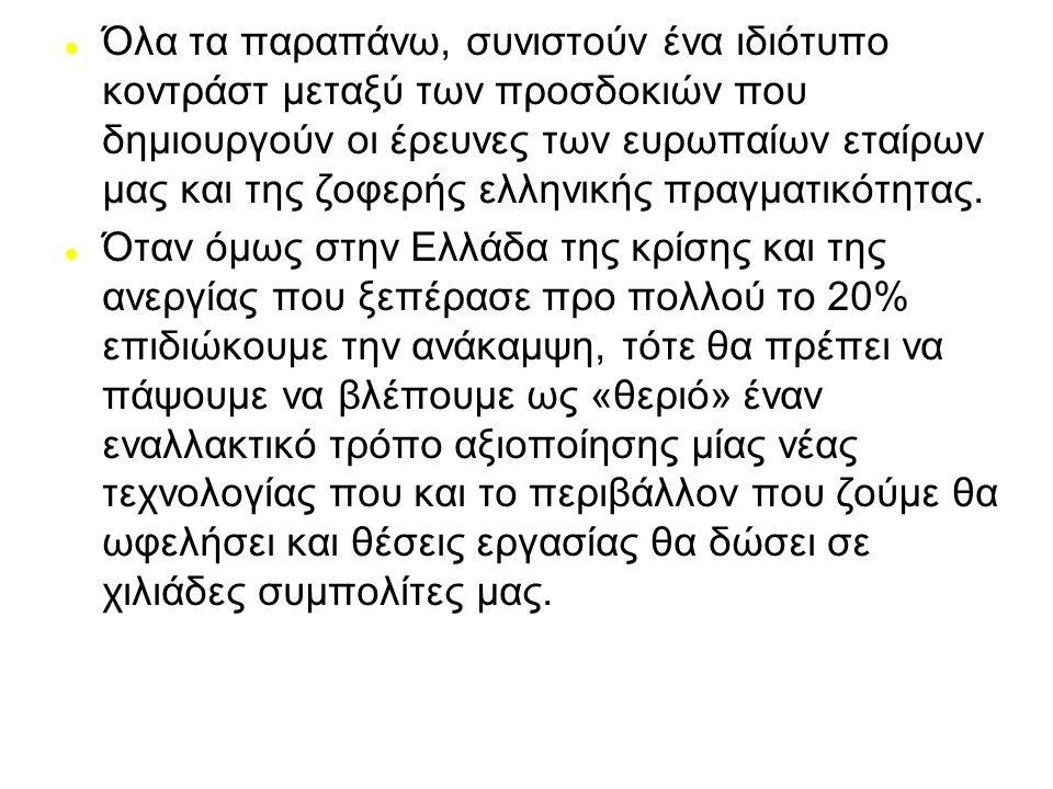 Όλα τα παραπάνω, συνιστούν ένα ιδιότυπο κοντράστ μεταξύ των προσδοκιών που δημιουργούν οι έρευνες των ευρωπαίων εταίρων μας και της ζοφερής ελληνικής πραγματικότητας.