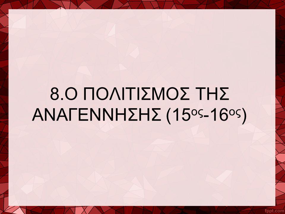 8.Ο ΠΟΛΙΤΙΣΜΟΣ ΤΗΣ ΑΝΑΓΕΝΝΗΣΗΣ (15ος-16ος)