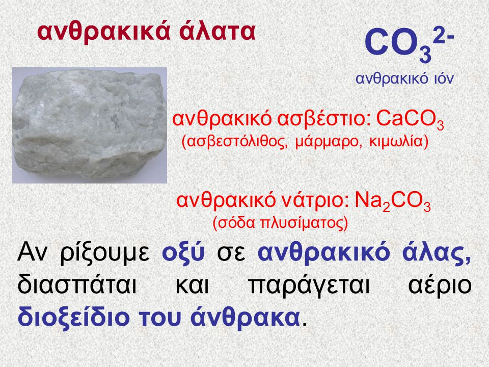 ανθρακικά άλατα CO32- ανθρακικό ιόν. ανθρακικό ασβέστιο: CaCO3. (ασβεστόλιθος, μάρμαρο, κιμωλία)