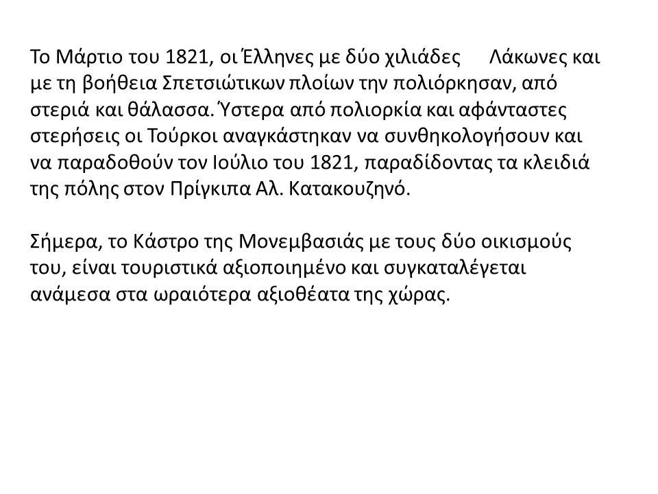 Το Μάρτιο του 1821, οι Έλληνες με δύο χιλιάδες Λάκωνες και με τη βοήθεια Σπετσιώτικων πλοίων την πολιόρκησαν, από στεριά και θάλασσα. Ύστερα από πολιορκία και αφάνταστες στερήσεις οι Τούρκοι αναγκάστηκαν να συνθηκολογήσουν και να παραδοθούν τον Ιούλιο του 1821, παραδίδοντας τα κλειδιά της πόλης στον Πρίγκιπα Αλ. Κατακουζηνό.